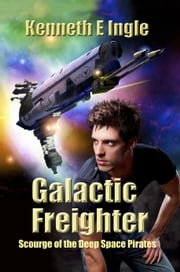 Galactic Freighter: Scourge of the Deep Space Pirates ebook by Kenneth E. Ingle