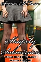 Shapely Submission (What The Billionaire Wants Part 3) ebook by