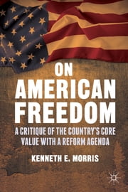 On American Freedom - A Critique of the Country's Core Value with a Reform Agenda ebook by Kenneth E. Morris