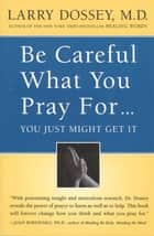 Be Careful What You Pray For, You Might Just Get It ebook by Larry Dossey