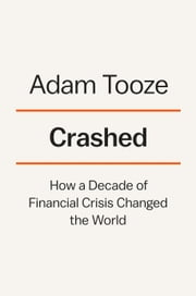 Crashed - How a Decade of Financial Crisis Changed the World ebook by Adam Tooze