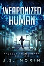Weaponized Human - Project Transhuman, #3 ebook by J.S. Morin