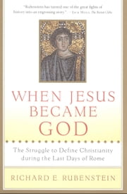 When Jesus Became God - The Epic Fight over Christ's Divinity in the Last Days of Rome ebook by Richard E. Rubenstein