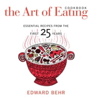 The Art of Eating Cookbook - Essential Recipes from the First 25 Years ebook by Edward Behr