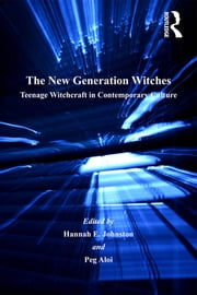 The New Generation Witches - Teenage Witchcraft in Contemporary Culture ebook by Peg Aloi,Hannah E. Johnston