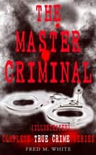 THE MASTER CRIMINAL – Complete True Crime Series (Illustrated) - The History of Felix Gryde, Notorious Master Criminal ebook by Fred M. White, Paul Hardy