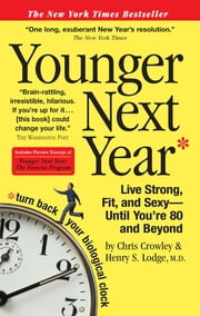 Younger Next Year - Live Strong, Fit, and Sexy—Until You're 80 and Beyond ebook by Chris Crowley, Henry S. Lodge, M.D.,...