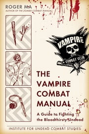 The Vampire Combat Manual - A Guide to Fighting the Bloodthirsty Undead ebook by Roger Ma