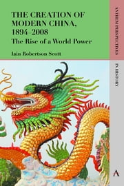 The Creation of Modern China, 1894–2008 - The Rise of a World Power ebook by Iain Robertson Scott