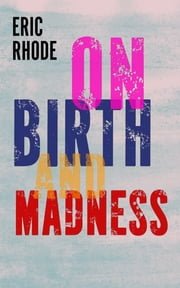 On Birth and Madness ebook by Eric Rhode
