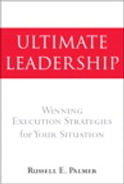 Ultimate Leadership - Winning Execution Strategies for Your Situation ebook by Russell E. Palmer