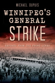 Winnipeg's General Strike - Reports from the Front Lines ebook by Michael DuPuis,Julie Carl