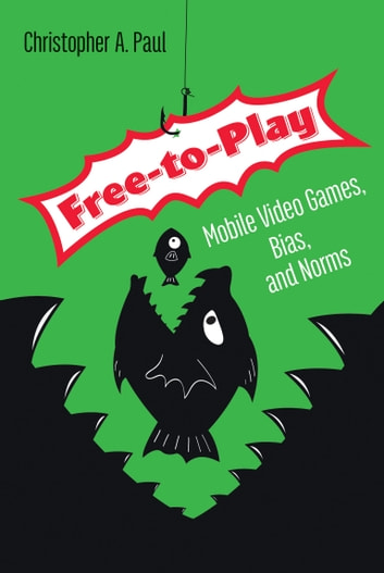 Free-to-Play - Mobile Video Games, Bias, and Norms ebook by Christopher A. Paul