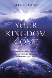Your Kingdom Come - Experience the Glory and Beauty of God's Kingdom! Right Here! Right Now! ebook by Alec N. Capay