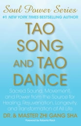 Tao Song and Tao Dance - Sacred Sound, Movement, and Power from the Source for Healing, Rejuvenation, Longevity, and Transformation of All Life ebook by Zhi Gang Sha Dr.
