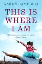 This Is Where I Am eBook by Karen Campbell