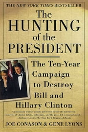 The Hunting of the President - The Ten-Year Campaign to Destroy Bill and Hillary Clinton ebook by Joe Conason, Gene Lyons