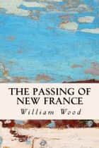 The Passing of New France ebook by William Wood