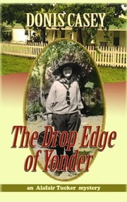 The Drop Edge Of Yonder : An Alafair Tucker Mystery ebook by Donis Casey