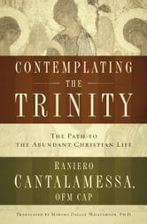 Contemplating the Trinity: The Pat to the Abundant Christian Life ebook by Raniero Cantalamessa OFM CAP