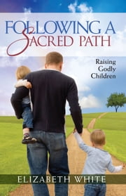 Following a Sacred Path - Raising Godly Children ebook by Elizabeth White