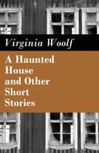A Haunted House and Other Short Stories - The Original Unabridged Posthumous Edition of 18 Short Stories ebook by Virginia Woolf