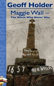 Maggie Wall: The Witch Who Never Was ebook by Geoff Holder