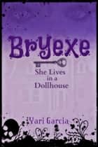 Bryexe: She Lives in a Dollhouse ebook by Yari Garcia