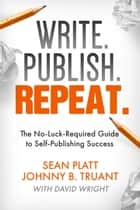 Write. Publish. Repeat. - The No-Luck-Required Guide to Self-Publishing Success ebook by Sean Platt, Johnny B. Truant, David W. Wright