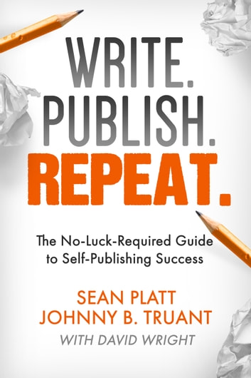 Write. Publish. Repeat. - The No-Luck-Required Guide to Self-Publishing Success ebook by Sean Platt,Johnny B. Truant,David W. Wright
