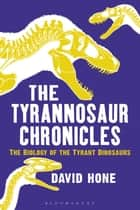 The Tyrannosaur Chronicles - The Biology of the Tyrant Dinosaurs ebook by