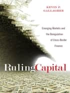 Ruling Capital - Emerging Markets and the Reregulation of Cross-Border Finance eBook by Kevin P. Gallagher