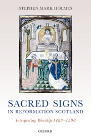 Sacred Signs in Reformation Scotland - Interpreting Worship, 1488-1590 ebook by Stephen Mark Holmes