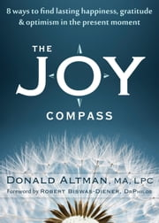 The Joy Compass - Eight Ways to Find Lasting Happiness, Gratitude, and Optimism in the Present Moment ebook by Donald Altman, MA, LPC,Robert Biswas-Diener, DrPhilos