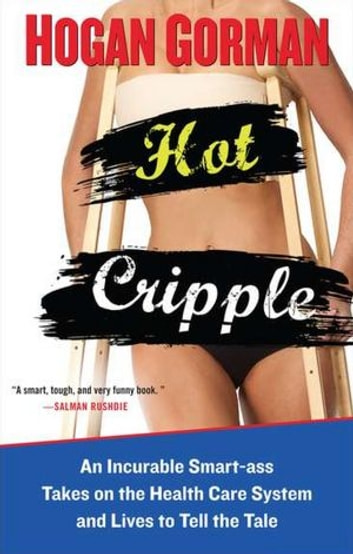 Hot Cripple - An Incurable Smart-ass Takes on the Health Care System and Lives to Tell the Tal e ebook by Hogan Gorman