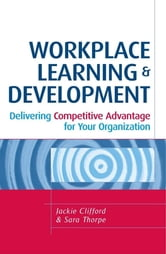 Workplace Learning and Development: Delivering Competitive Advantage for Your Organization ebook by Clifford, Jackie