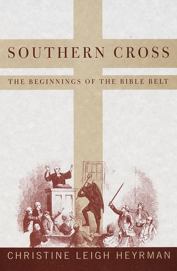 Southern Cross - The Beginnings of the Bible Belt ebook by Christine Leigh Heyrman