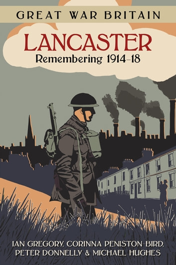 Great War Britain Lancaster: Remembering 1914-18 ebook by Ian Gregory,Corinna Peniston-Bird,Peter Donnelly,Michael Hughes