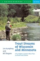 Trout Streams of Wisconsin and Minnesota: An Angler's Guide to More Than 120 Trout Rivers and Streams (Second Edition) ebook by Jim Humphrey,Bill Shogren