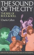 The Sound of the City - The Rise of Rock and Roll ebook by Charlie Gillett
