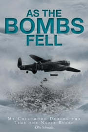 As The Bombs Fell - My Childhood During the Time the Nazis Ruled ebook by Otto Schmalz