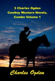 3 Charles Ogden Cowboy Western Novels, Combo Volume 1 ebook by George Ogden