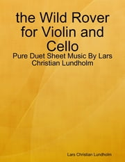 the Wild Rover for Violin and Cello - Pure Duet Sheet Music By Lars Christian Lundholm ebook by Lars Christian Lundholm