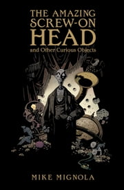The Amazing Screw-On Head and Other Curious Objects ebook by Mike Mignola