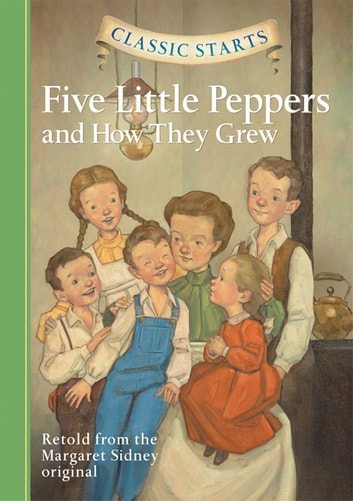 Classic Starts®: Five Little Peppers and How They Grew ebook by Margaret Sidney,Diane Namm,Arthur Pober, Ed.D