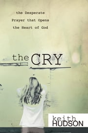 The Cry: the Desperate Prayer that Opens the Heart of God ebook by Keith Hudson