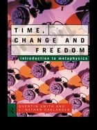 Time, Change and Freedom - An Introduction to Metaphysics ebook by L. Nathan Oaklander, Quentin Smith
