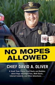 No Mopes Allowed - A Small Town Police Chief Rants and Babbles about Hugs and High Fives, Meth Busts, Internet Celebrity, and Other Adventures . . . ebook by David Oliver