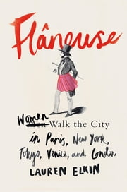 Flâneuse - Women Walk the City in Paris, New York, Tokyo, Venice, and London ebook by Lauren Elkin