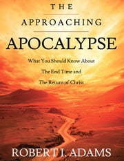 The Approaching Apocalypse: What You Should Know About the End Time and The Return of Christ ebook by Robert I. Adams